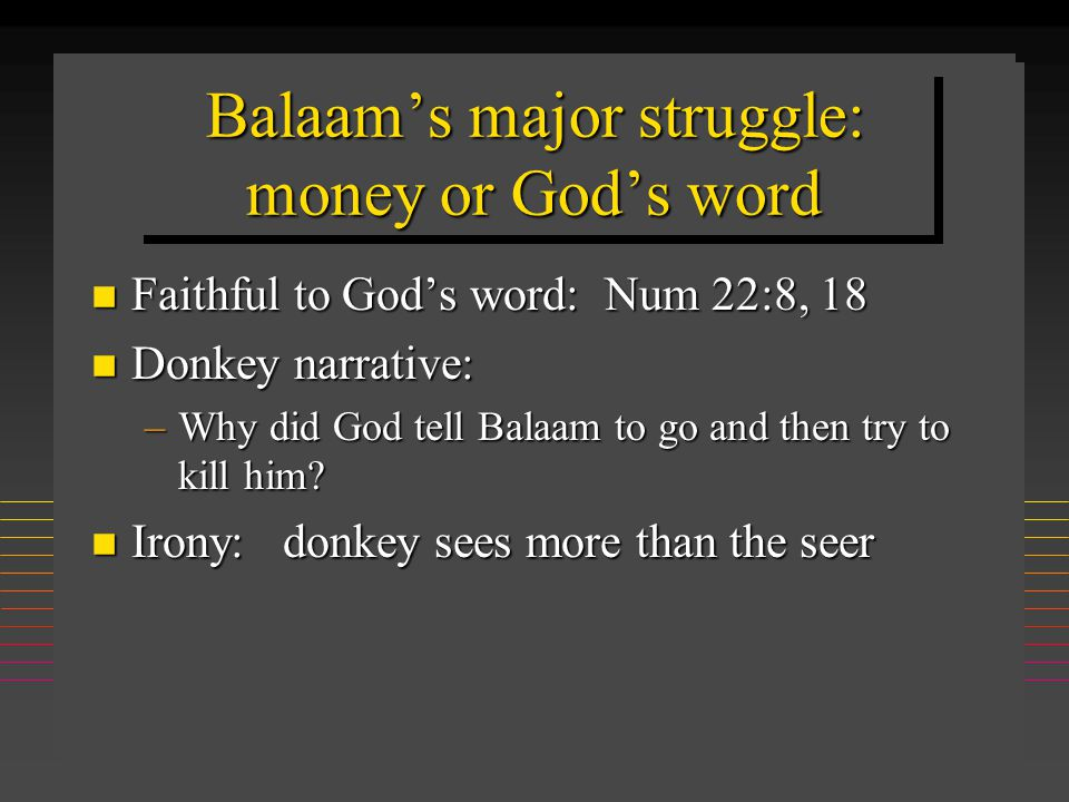 Balaam's major struggle: money or God's word n Faithful to God's word: Num 22:8, 18 n Donkey narrative: –Why did God tell Balaam to go and then try to