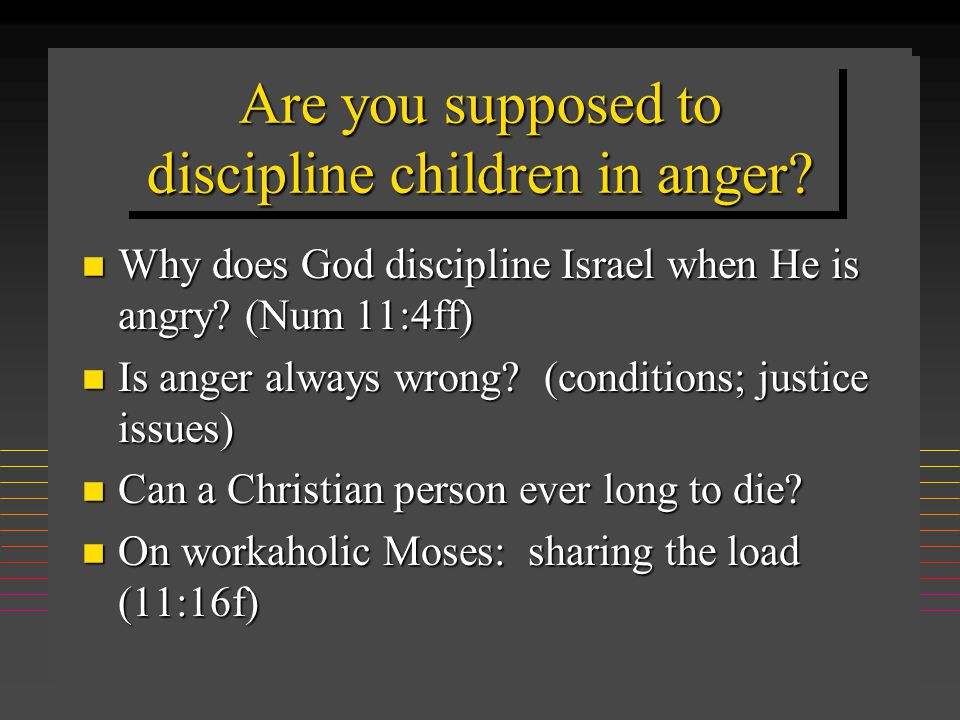 Are you supposed to discipline children in anger? n Why does God discipline Israel when He is angry? (Num 11:4ff) n Is anger always wrong? (conditions