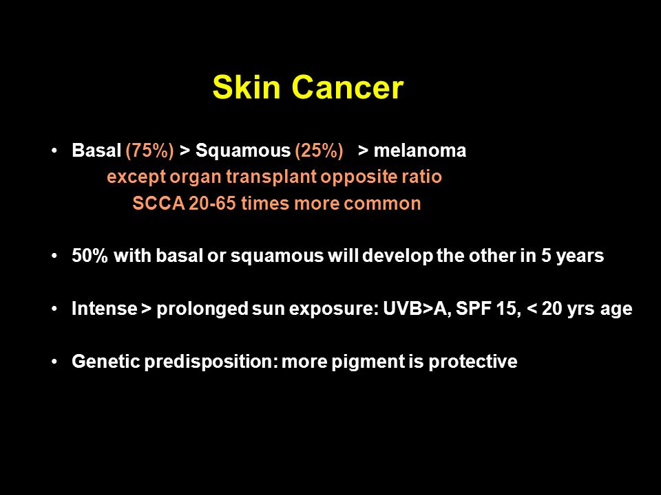 Skin Cancer Basal (75%) > Squamous (25%) > melanoma except organ transplant opposite ratio SCCA 20-65 times more common 50% with basal or squamous wil