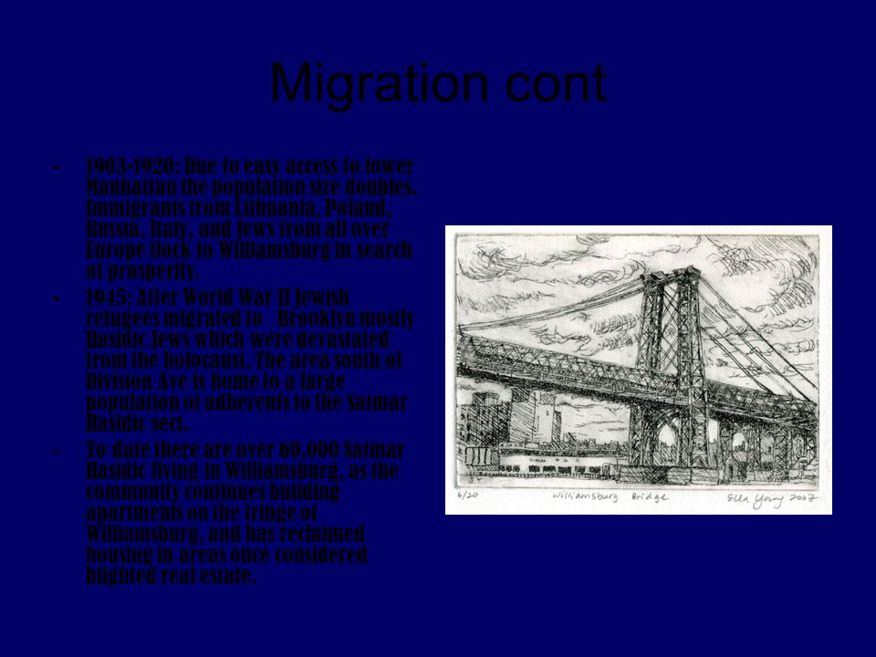 Migration cont 1903-1920: Due to easy access to lower Manhattan the population size doubles. Immigrants from Lithuania, Poland, Russia, Italy, and Jew