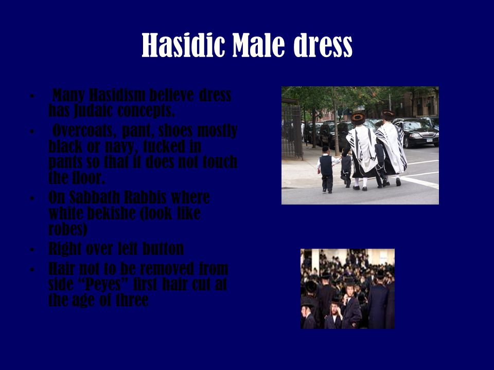 Hasidic Male dress Many Hasidism believe dress has Judaic concepts. Overcoats, pant, shoes mostly black or navy, tucked in pants so that it does not t