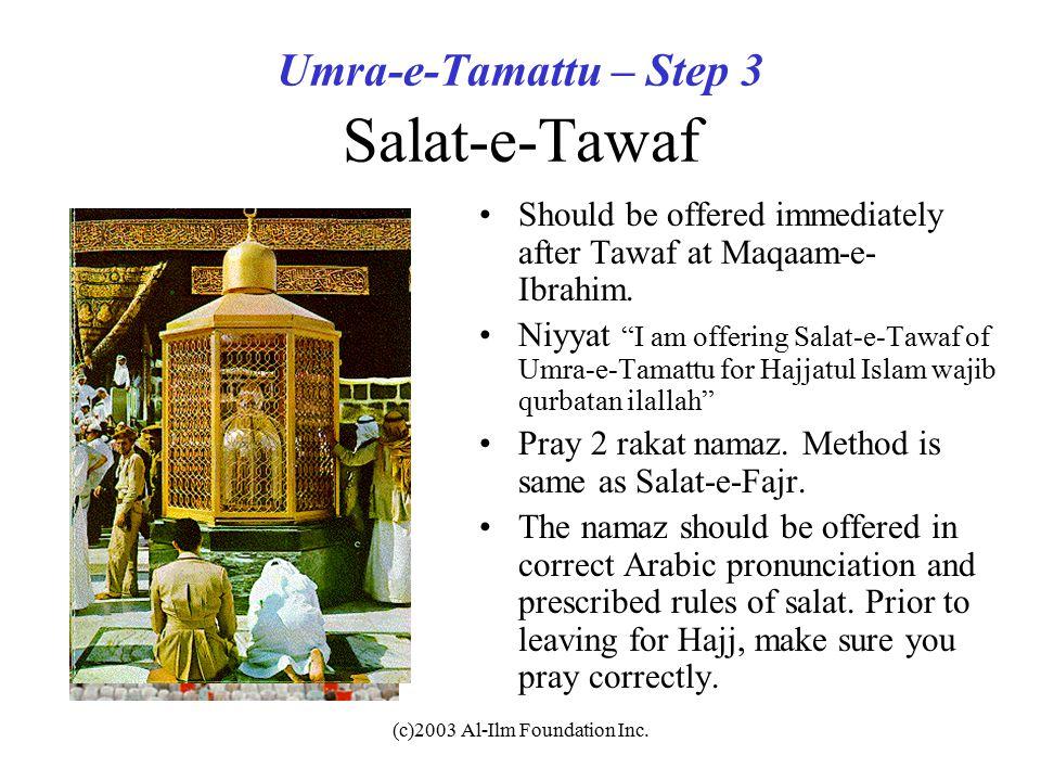 "(c)2003 Al-Ilm Foundation Inc. Umra-e-Tamattu – Step 3 Salat-e-Tawaf Should be offered immediately after Tawaf at Maqaam-e- Ibrahim. Niyyat ""I am offe"