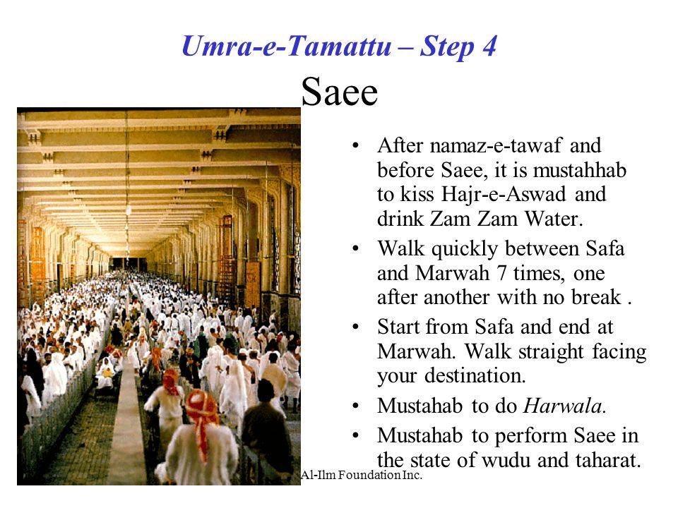 (c)2003 Al-Ilm Foundation Inc. Umra-e-Tamattu – Step 4 Saee After namaz-e-tawaf and before Saee, it is mustahhab to kiss Hajr-e-Aswad and drink Zam Za