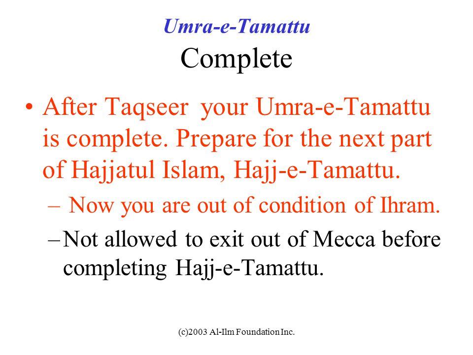 (c)2003 Al-Ilm Foundation Inc. Umra-e-Tamattu Complete After Taqseer your Umra-e-Tamattu is complete. Prepare for the next part of Hajjatul Islam, Haj