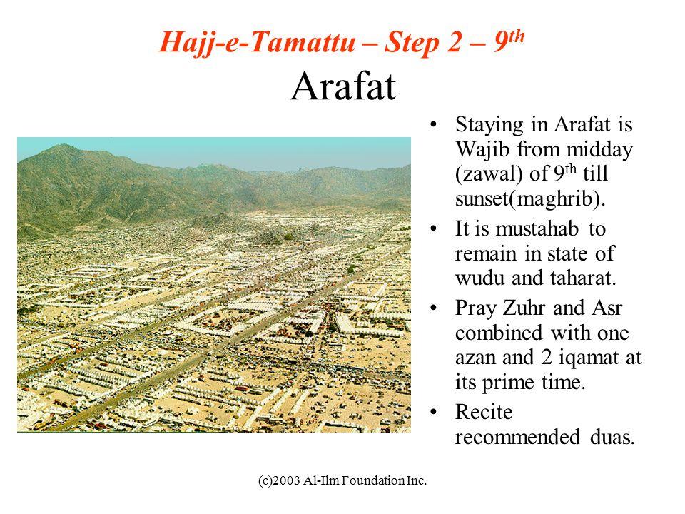 (c)2003 Al-Ilm Foundation Inc. Hajj-e-Tamattu – Step 2 – 9 th Arafat Staying in Arafat is Wajib from midday (zawal) of 9 th till sunset(maghrib). It i
