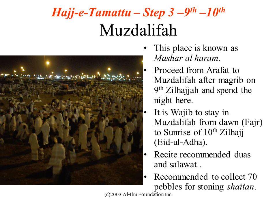 (c)2003 Al-Ilm Foundation Inc. Hajj-e-Tamattu – Step 3 –9 th –10 th Muzdalifah This place is known as Mashar al haram. Proceed from Arafat to Muzdalif