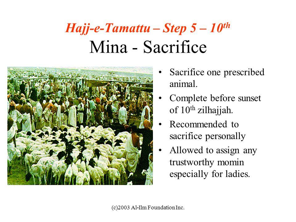 (c)2003 Al-Ilm Foundation Inc. Hajj-e-Tamattu – Step 5 – 10 th Mina - Sacrifice Sacrifice one prescribed animal. Complete before sunset of 10 th zilha
