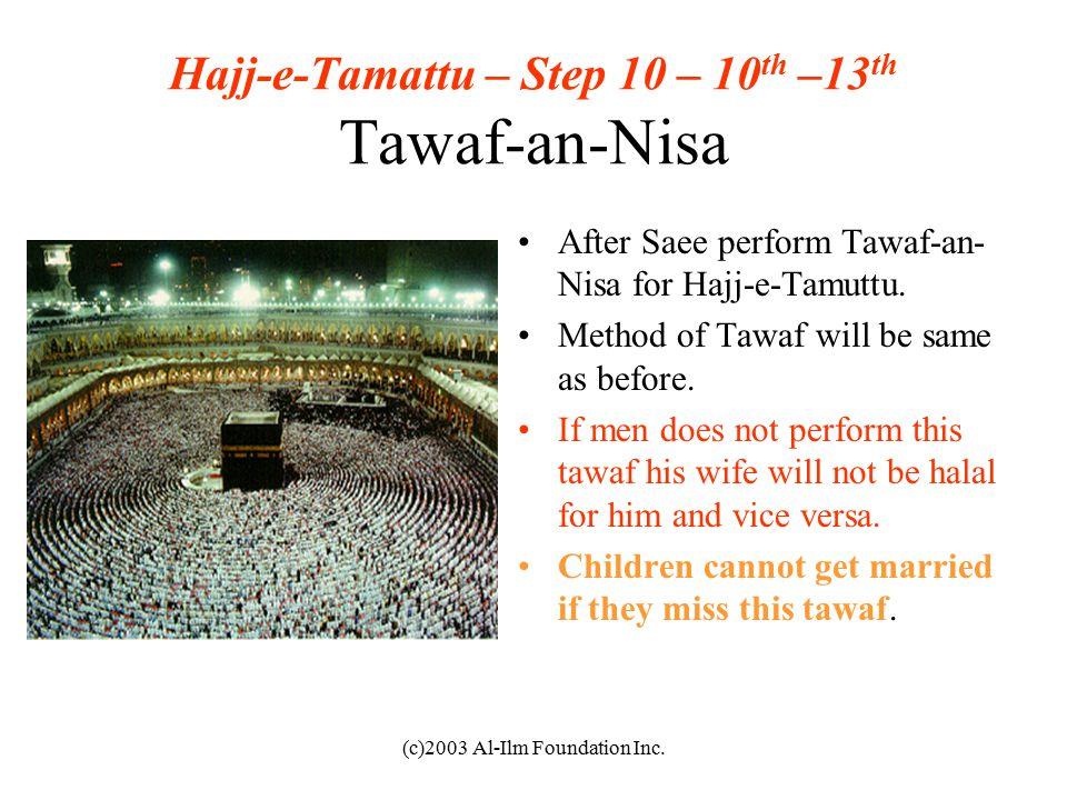 (c)2003 Al-Ilm Foundation Inc. Hajj-e-Tamattu – Step 10 – 10 th –13 th Tawaf-an-Nisa After Saee perform Tawaf-an- Nisa for Hajj-e-Tamuttu. Method of T