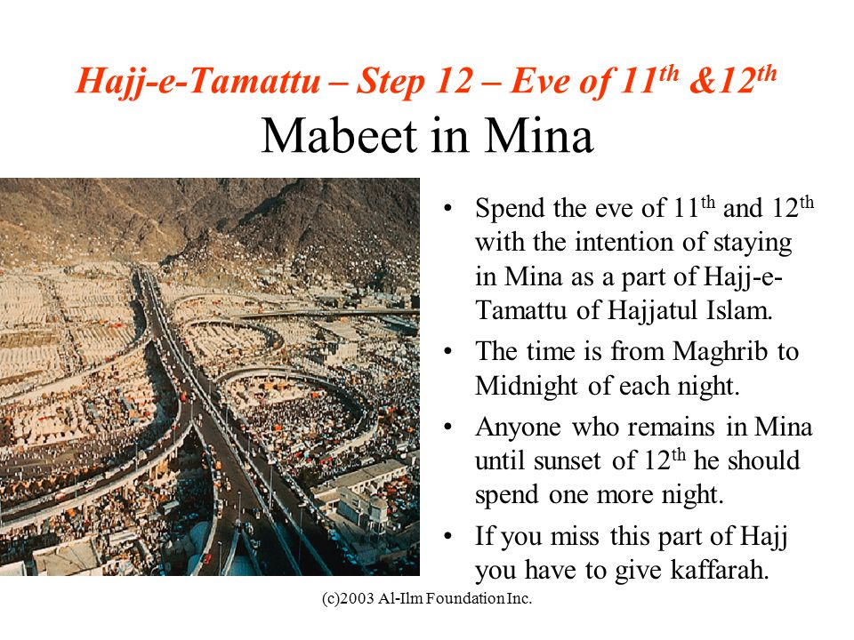 (c)2003 Al-Ilm Foundation Inc. Hajj-e-Tamattu – Step 12 – Eve of 11 th &12 th Mabeet in Mina Spend the eve of 11 th and 12 th with the intention of st