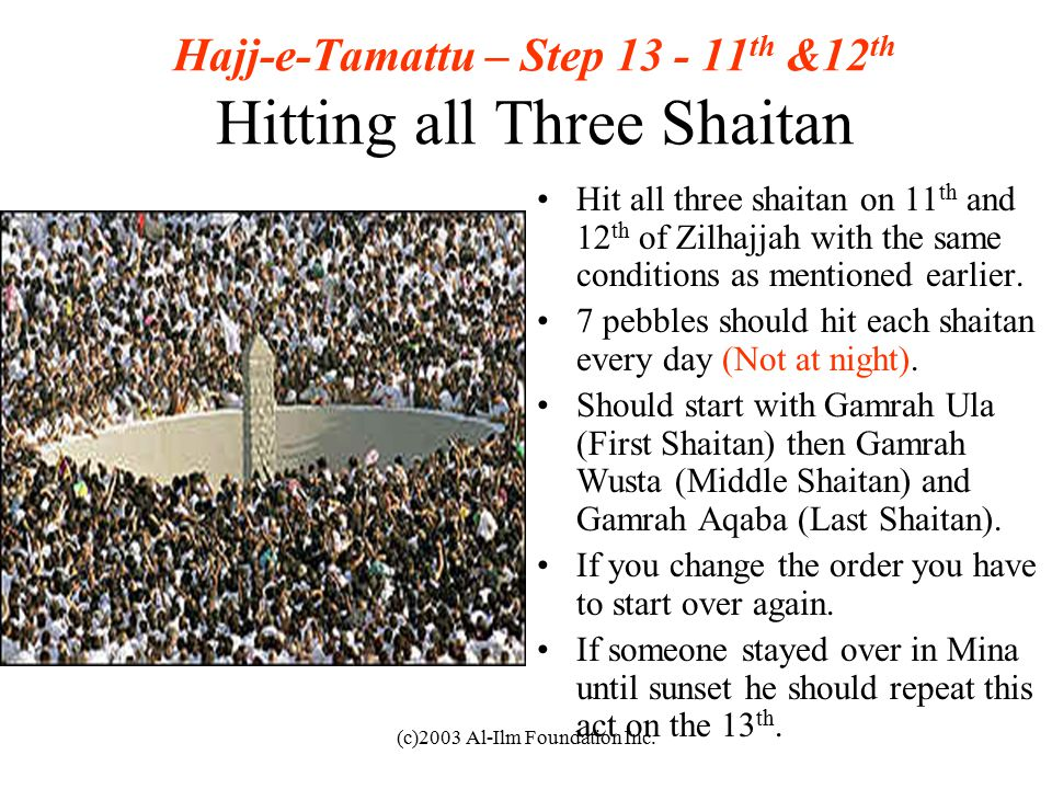 (c)2003 Al-Ilm Foundation Inc. Hajj-e-Tamattu – Step 13 - 11 th &12 th Hitting all Three Shaitan Hit all three shaitan on 11 th and 12 th of Zilhajjah
