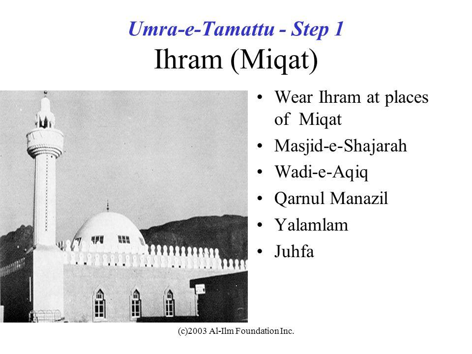 (c)2003 Al-Ilm Foundation Inc. Umra-e-Tamattu - Step 1 Ihram (Miqat) Wear Ihram at places of Miqat Masjid-e-Shajarah Wadi-e-Aqiq Qarnul Manazil Yalaml