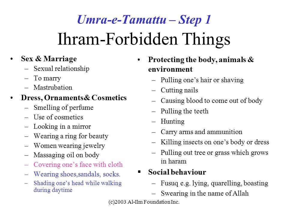 (c)2003 Al-Ilm Foundation Inc. Umra-e-Tamattu – Step 1 Ihram-Forbidden Things Sex & Marriage –Sexual relationship –To marry –Mastrubation Dress, Ornam