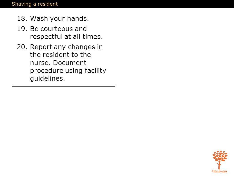 Shaving a resident 18.Wash your hands.19.Be courteous and respectful at all times.
