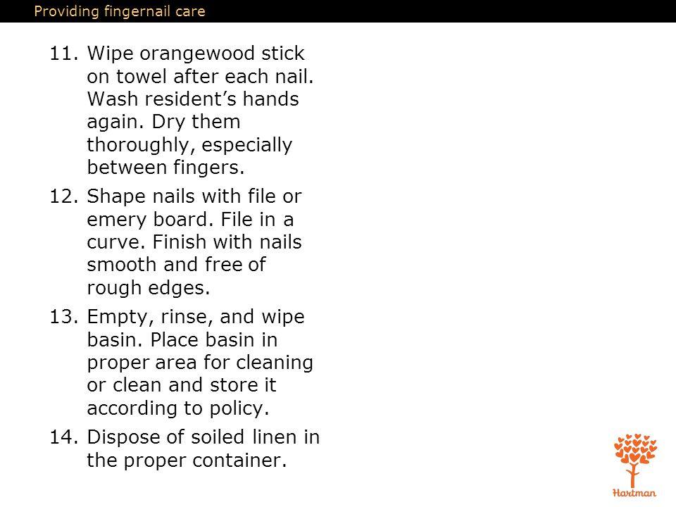Providing fingernail care 11.Wipe orangewood stick on towel after each nail.