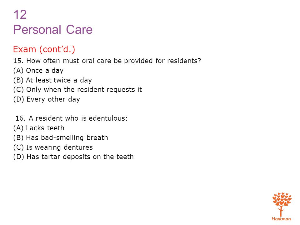 12 Personal Care Exam (cont'd.) 15.How often must oral care be provided for residents.