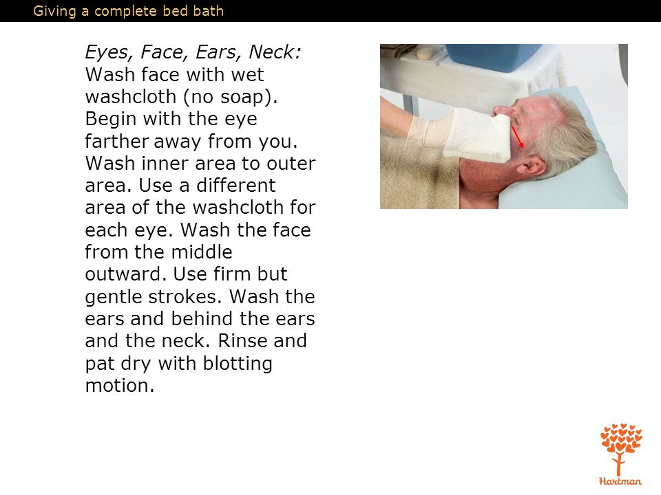 Giving a complete bed bath Eyes, Face, Ears, Neck: Wash face with wet washcloth (no soap).