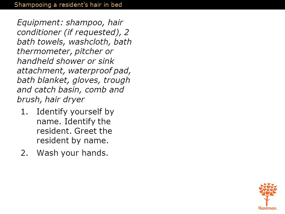 Shampooing a resident's hair in bed Equipment: shampoo, hair conditioner (if requested), 2 bath towels, washcloth, bath thermometer, pitcher or handheld shower or sink attachment, waterproof pad, bath blanket, gloves, trough and catch basin, comb and brush, hair dryer 1.Identify yourself by name.