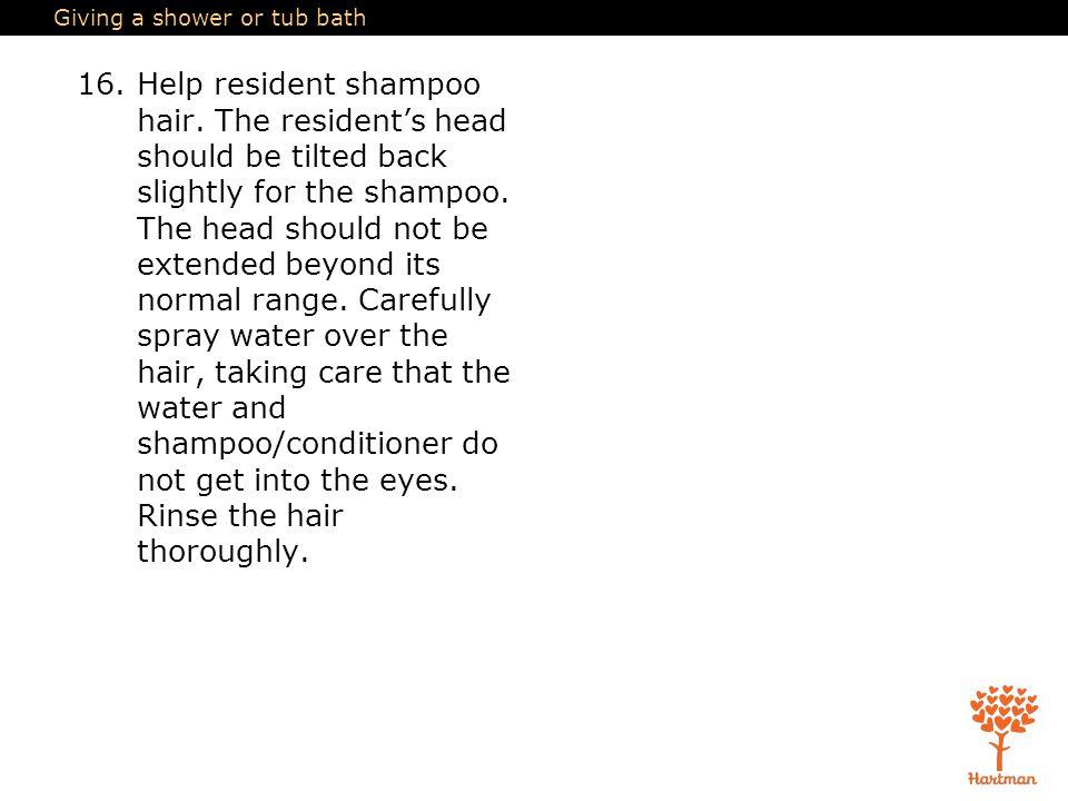 Giving a shower or tub bath 16.Help resident shampoo hair.
