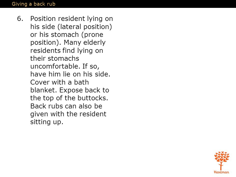Giving a back rub 6.Position resident lying on his side (lateral position) or his stomach (prone position).