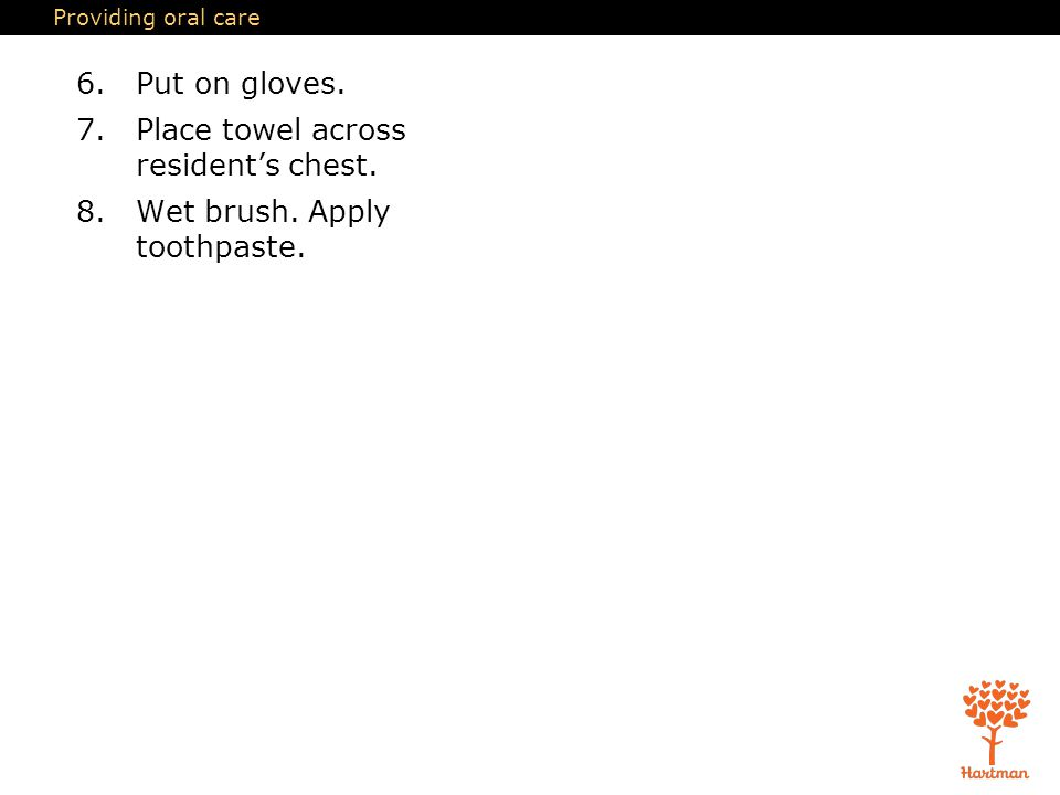 Providing oral care 6.Put on gloves.7.Place towel across resident's chest.