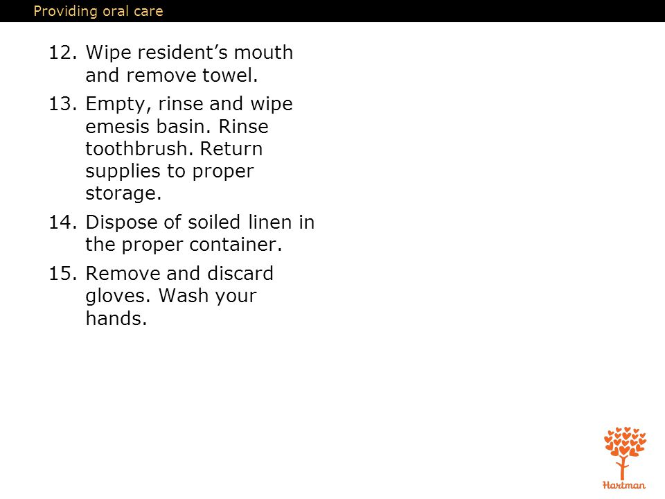 Providing oral care 12.Wipe resident's mouth and remove towel.