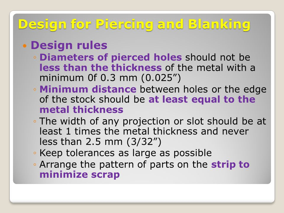 Design for Piercing and Blanking Design rules ◦Diameters of pierced holes should not be less than the thickness of the metal with a minimum 0f 0.3 mm