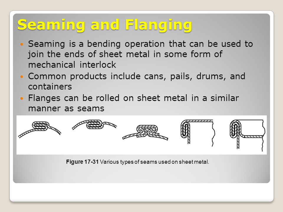 Seaming and Flanging Seaming is a bending operation that can be used to join the ends of sheet metal in some form of mechanical interlock Common produ
