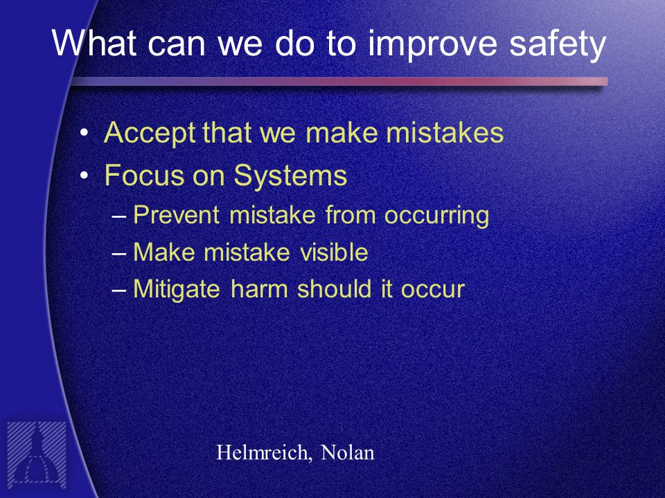 What can we do to improve safety Accept that we make mistakes Focus on Systems –Prevent mistake from occurring –Make mistake visible –Mitigate harm should it occur Helmreich, Nolan