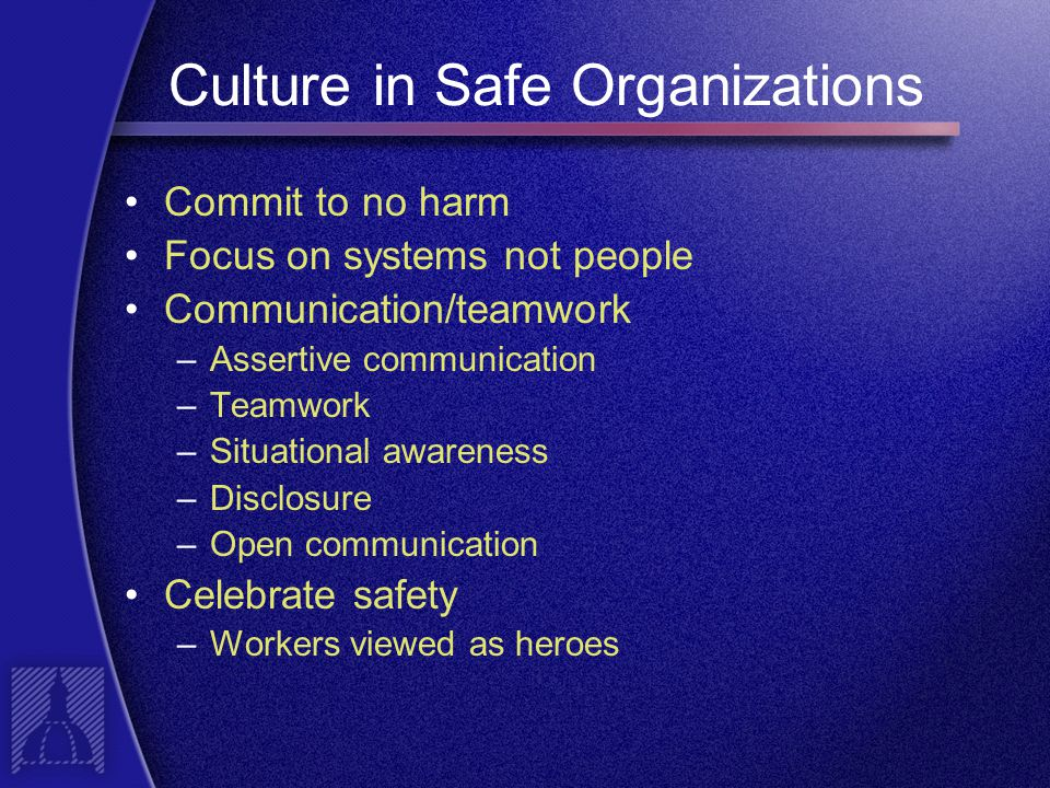 Culture in Safe Organizations Commit to no harm Focus on systems not people Communication/teamwork –Assertive communication –Teamwork –Situational awareness –Disclosure –Open communication Celebrate safety –Workers viewed as heroes