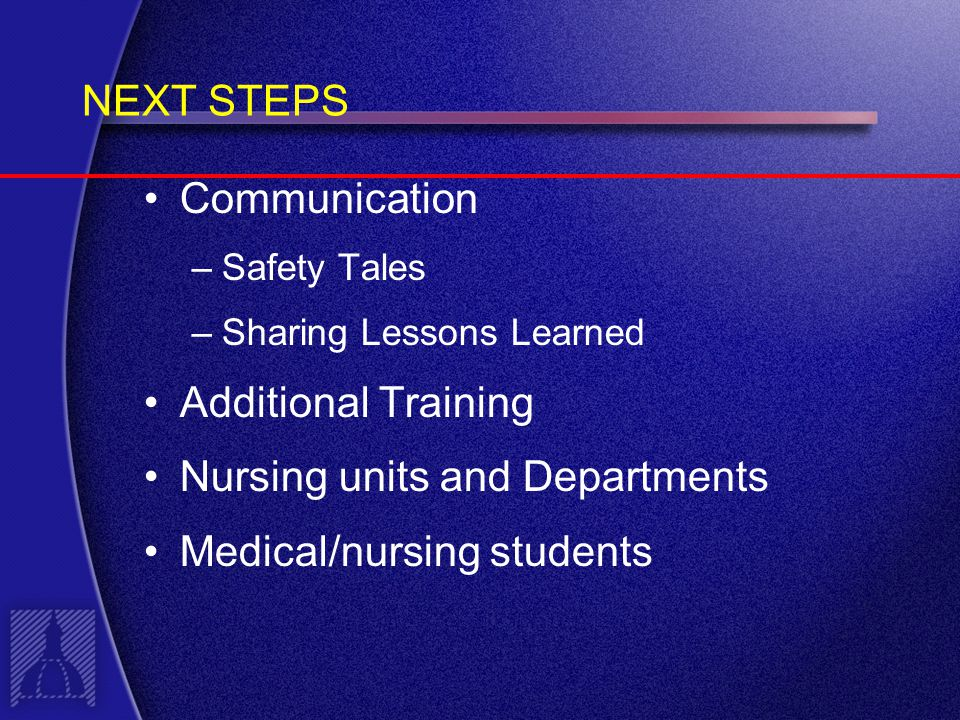 NEXT STEPS Communication –Safety Tales –Sharing Lessons Learned Additional Training Nursing units and Departments Medical/nursing students