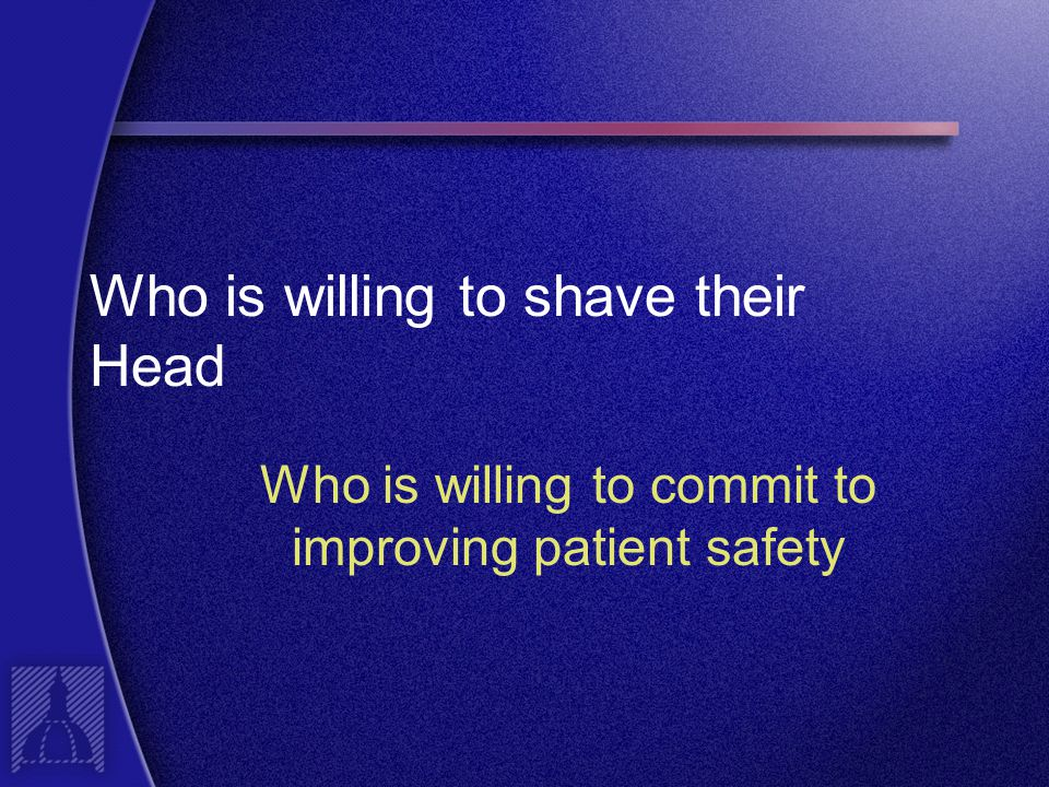 Who is willing to shave their Head Who is willing to commit to improving patient safety