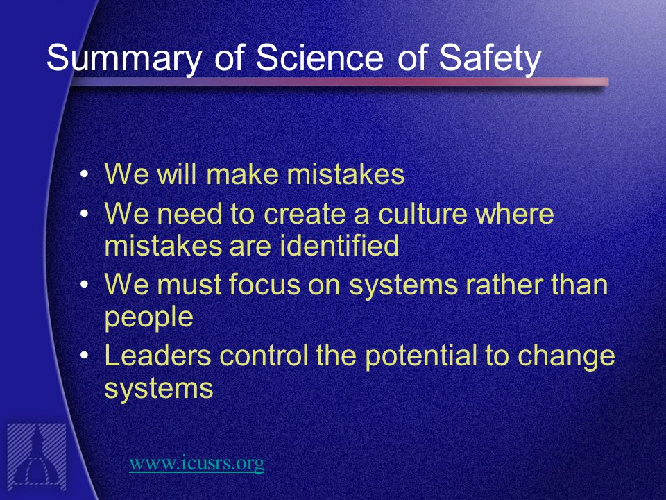 Summary of Science of Safety We will make mistakes We need to create a culture where mistakes are identified We must focus on systems rather than people Leaders control the potential to change systems www.icusrs.org