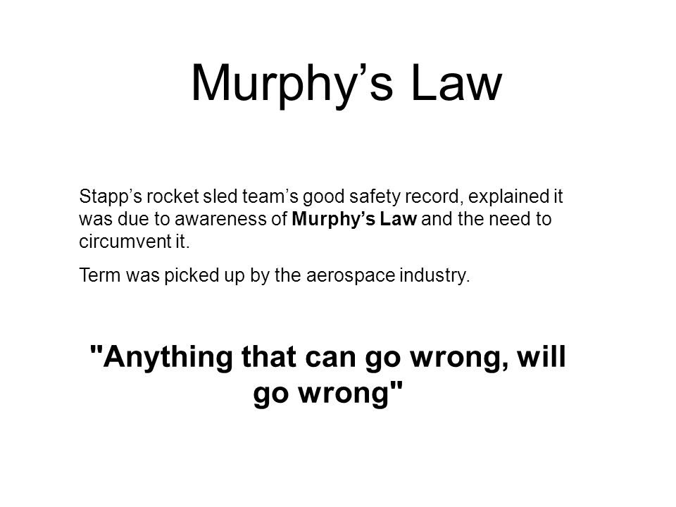 Stapp's rocket sled team's good safety record, explained it was due to awareness of Murphy's Law and the need to circumvent it. Term was picked up by