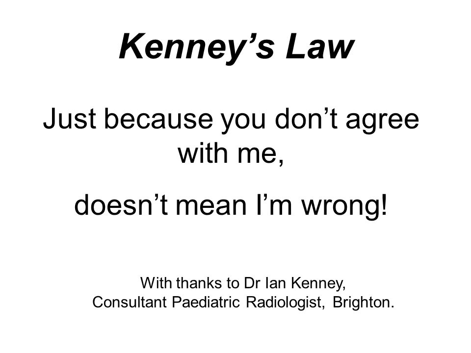Kenney's Law Just because you don't agree with me, doesn't mean I'm wrong! With thanks to Dr Ian Kenney, Consultant Paediatric Radiologist, Brighton.
