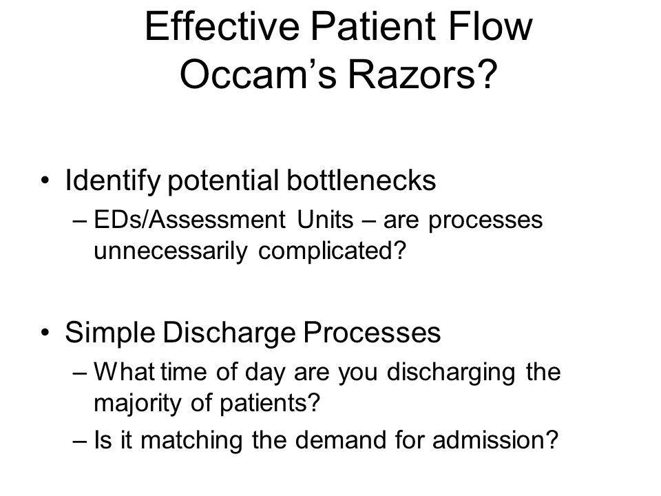 Effective Patient Flow Occam's Razors? Identify potential bottlenecks –EDs/Assessment Units – are processes unnecessarily complicated? Simple Discharg
