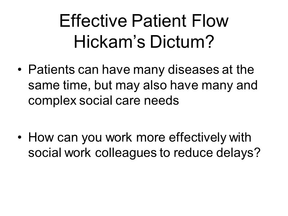Effective Patient Flow Hickam's Dictum? Patients can have many diseases at the same time, but may also have many and complex social care needs How can