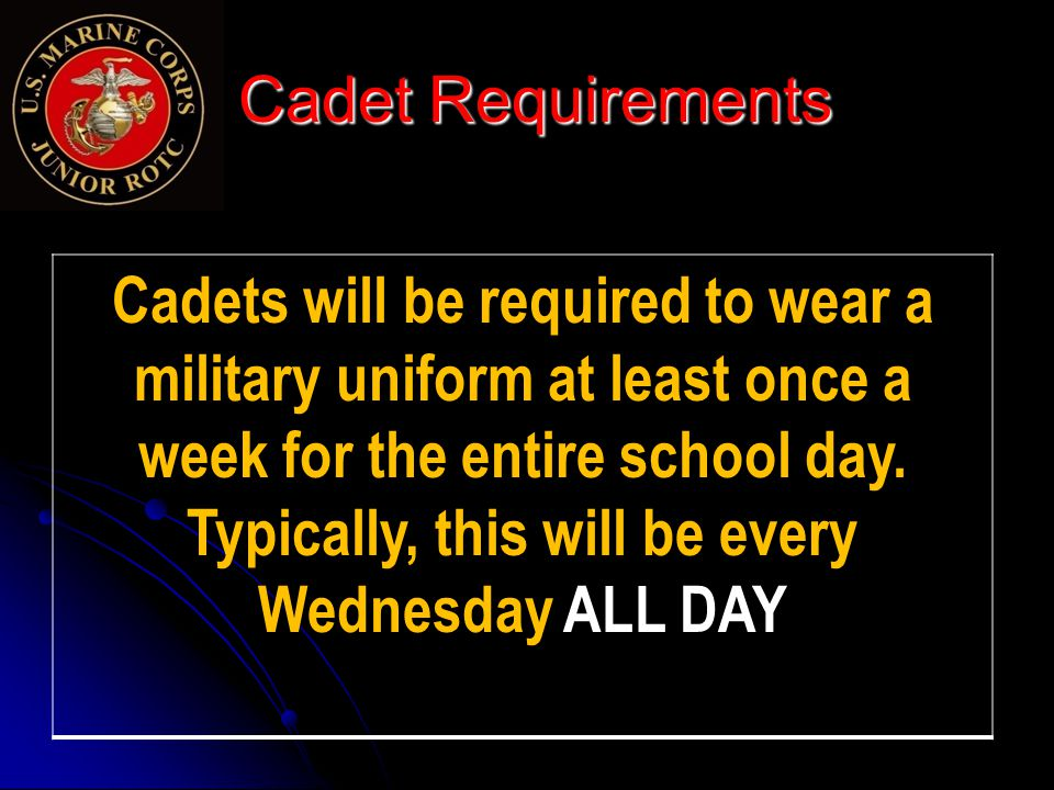 Cadet Requirements Cadet Requirements Cadets will be required to wear a military uniform at least once a week for the entire school day.