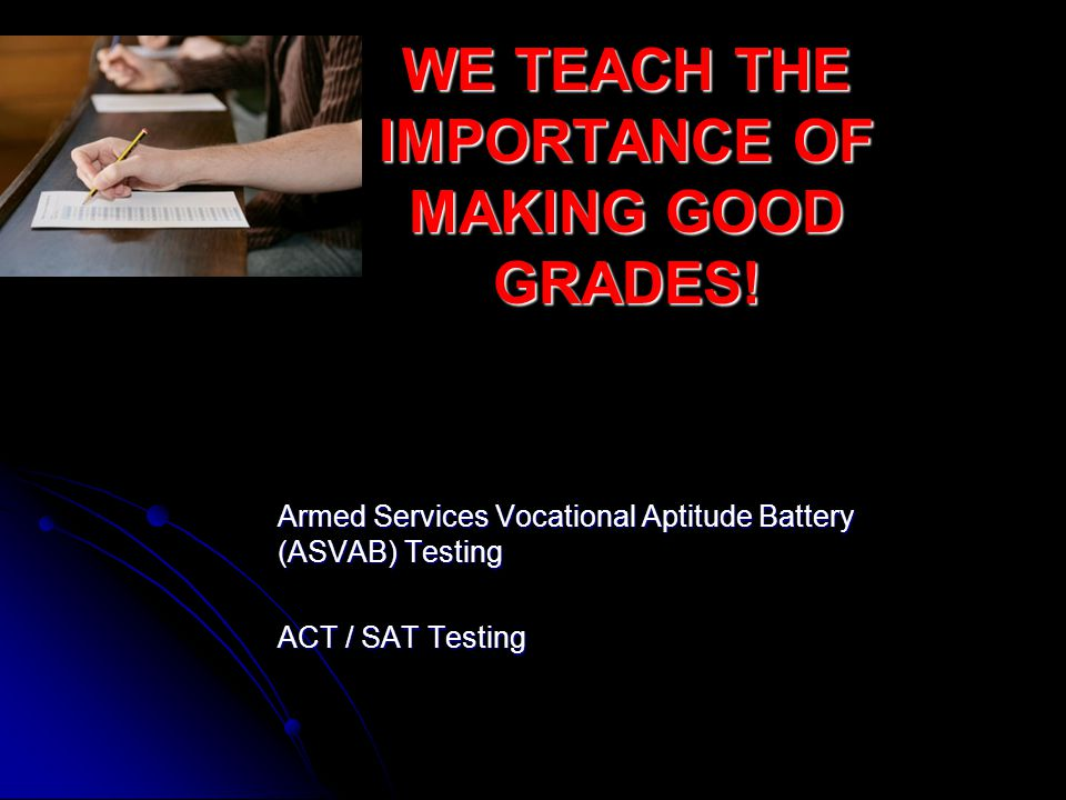 WE TEACH THE IMPORTANCE OF MAKING GOOD GRADES! Armed Services Vocational Aptitude Battery (ASVAB) Testing ACT / SAT Testing