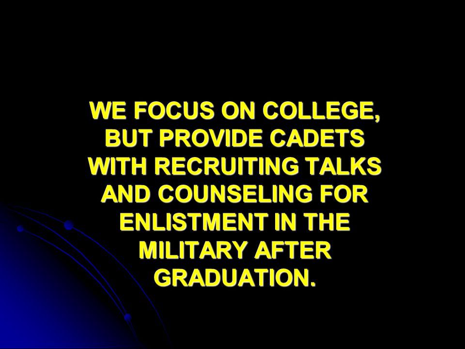 WE FOCUS ON COLLEGE, BUT PROVIDE CADETS WITH RECRUITING TALKS AND COUNSELING FOR ENLISTMENT IN THE MILITARY AFTER GRADUATION.