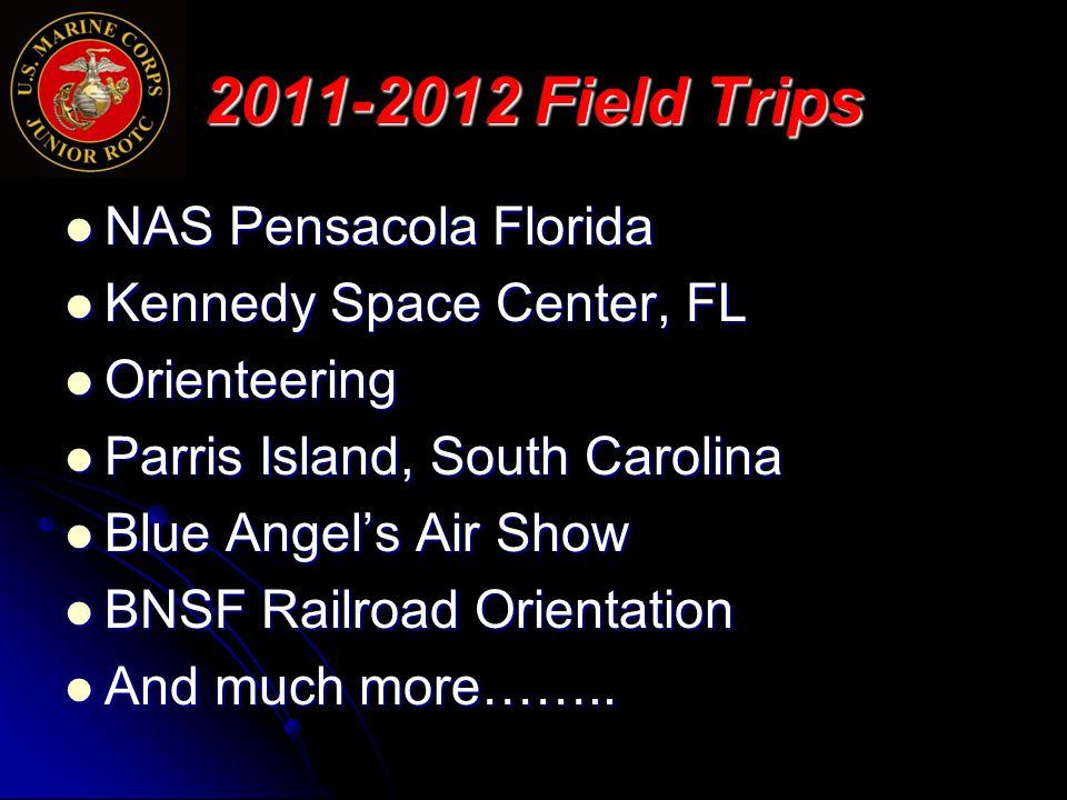 2011-2012 Field Trips NAS Pensacola Florida NAS Pensacola Florida Kennedy Space Center, FL Kennedy Space Center, FL Orienteering Orienteering Parris Island, South Carolina Parris Island, South Carolina Blue Angel's Air Show Blue Angel's Air Show BNSF Railroad Orientation BNSF Railroad Orientation And much more……..