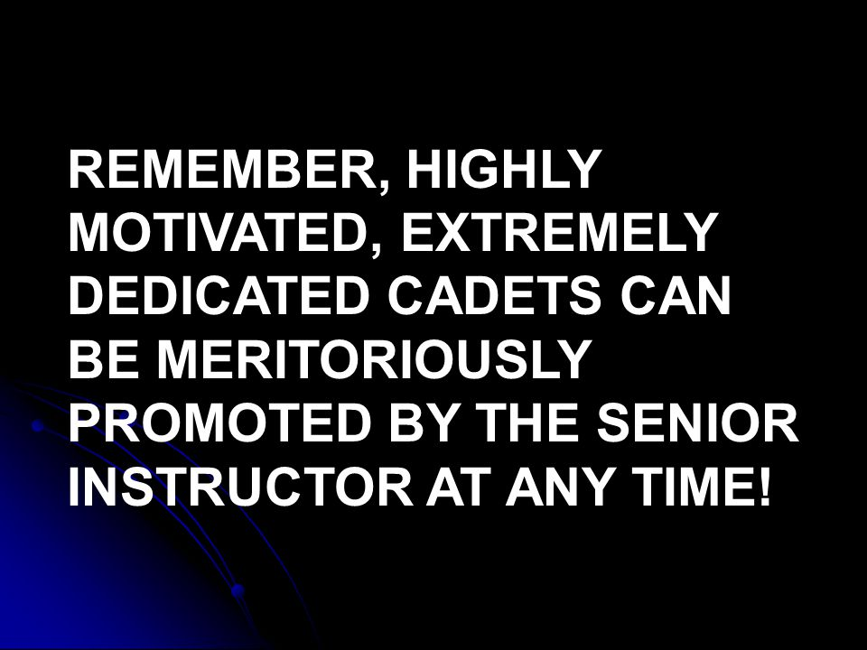 REMEMBER, HIGHLY MOTIVATED, EXTREMELY DEDICATED CADETS CAN BE MERITORIOUSLY PROMOTED BY THE SENIOR INSTRUCTOR AT ANY TIME!