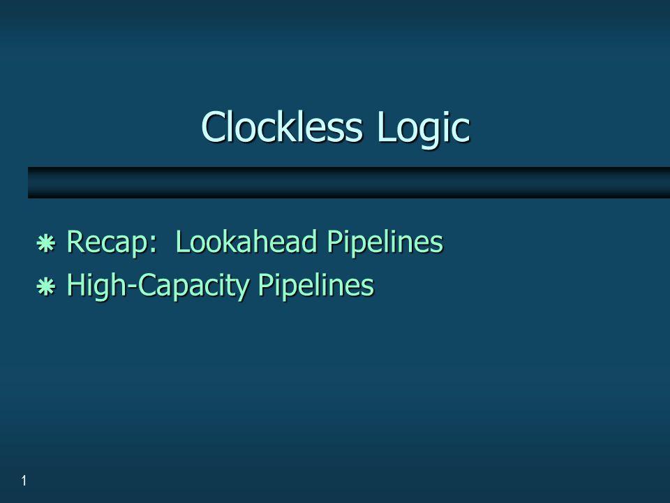 1 Clockless Logic  Recap: Lookahead Pipelines  High-Capacity Pipelines