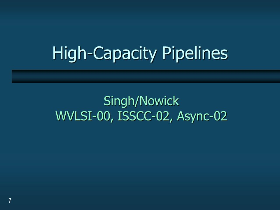 7 High-Capacity Pipelines Singh/Nowick WVLSI-00, ISSCC-02, Async-02