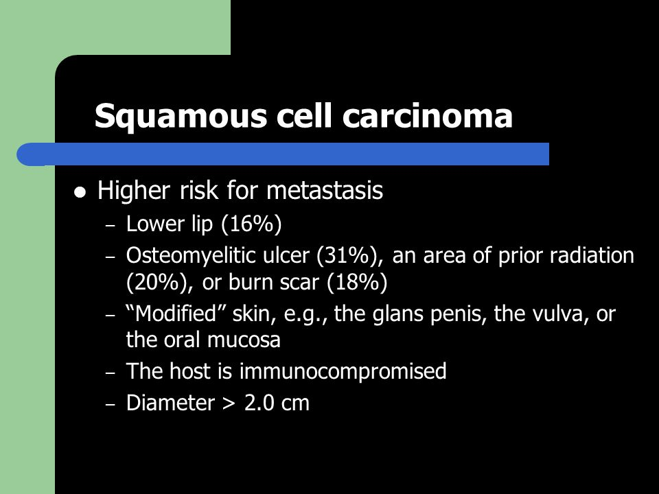 Squamous cell carcinoma Higher risk for metastasis – Lower lip (16%) – Osteomyelitic ulcer (31%), an area of prior radiation (20%), or burn scar (18%) – Modified skin, e.g., the glans penis, the vulva, or the oral mucosa – The host is immunocompromised – Diameter > 2.0 cm