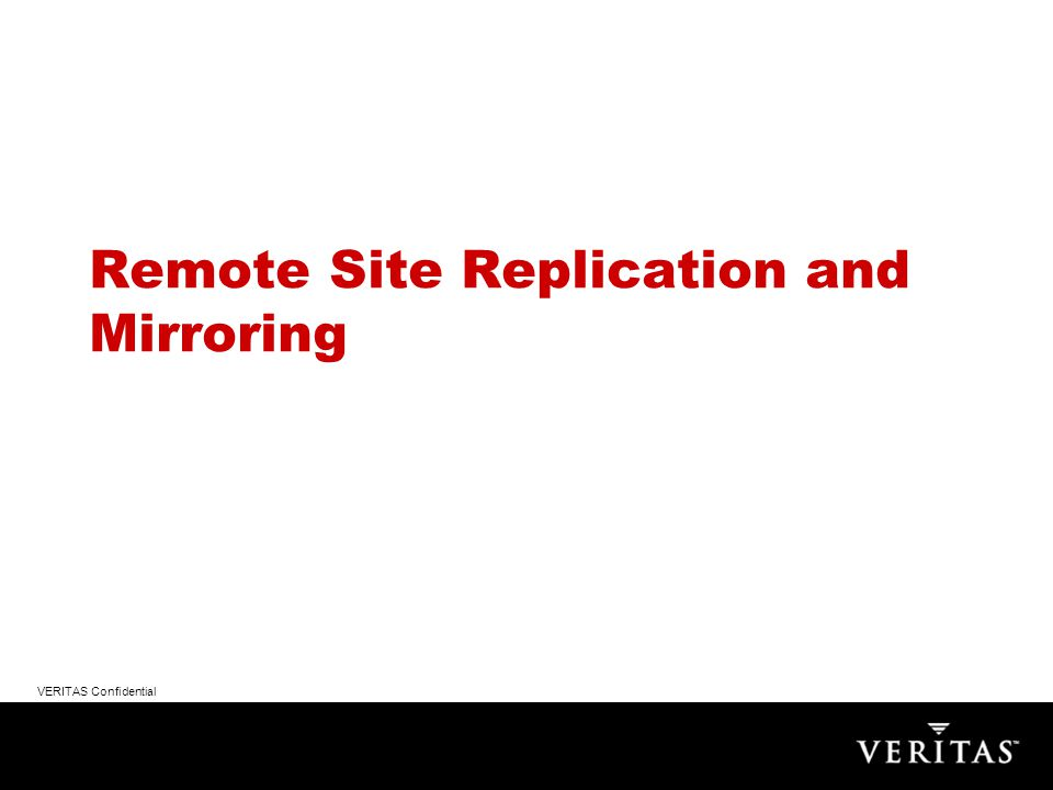 VERITAS Confidential Remote Site Replication and Mirroring