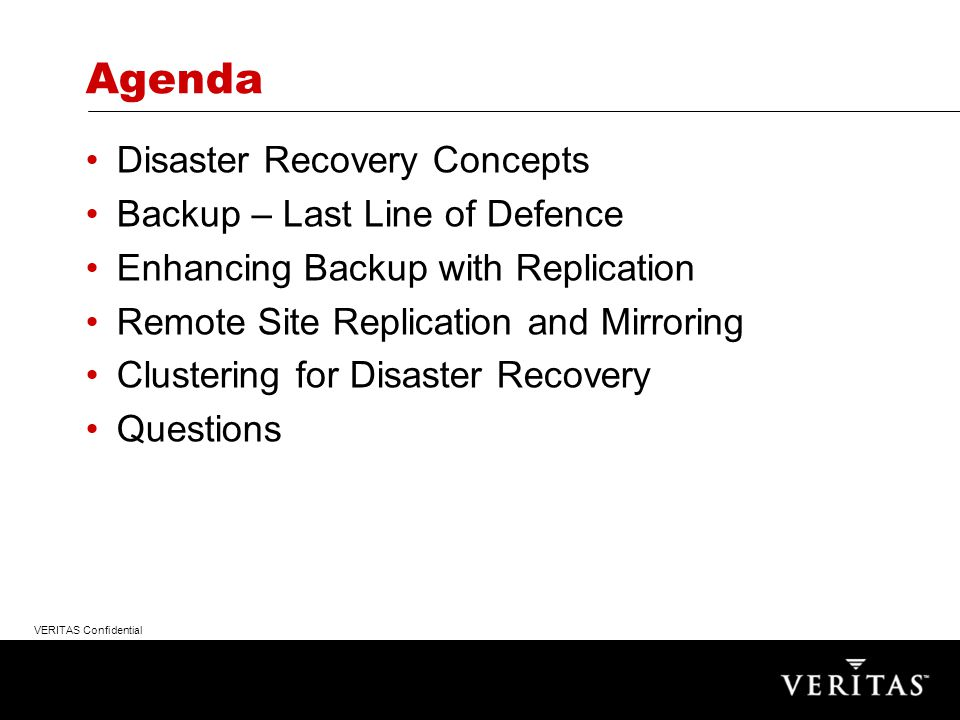 VERITAS Confidential Agenda Disaster Recovery Concepts Backup – Last Line of Defence Enhancing Backup with Replication Remote Site Replication and Mirroring Clustering for Disaster Recovery Questions