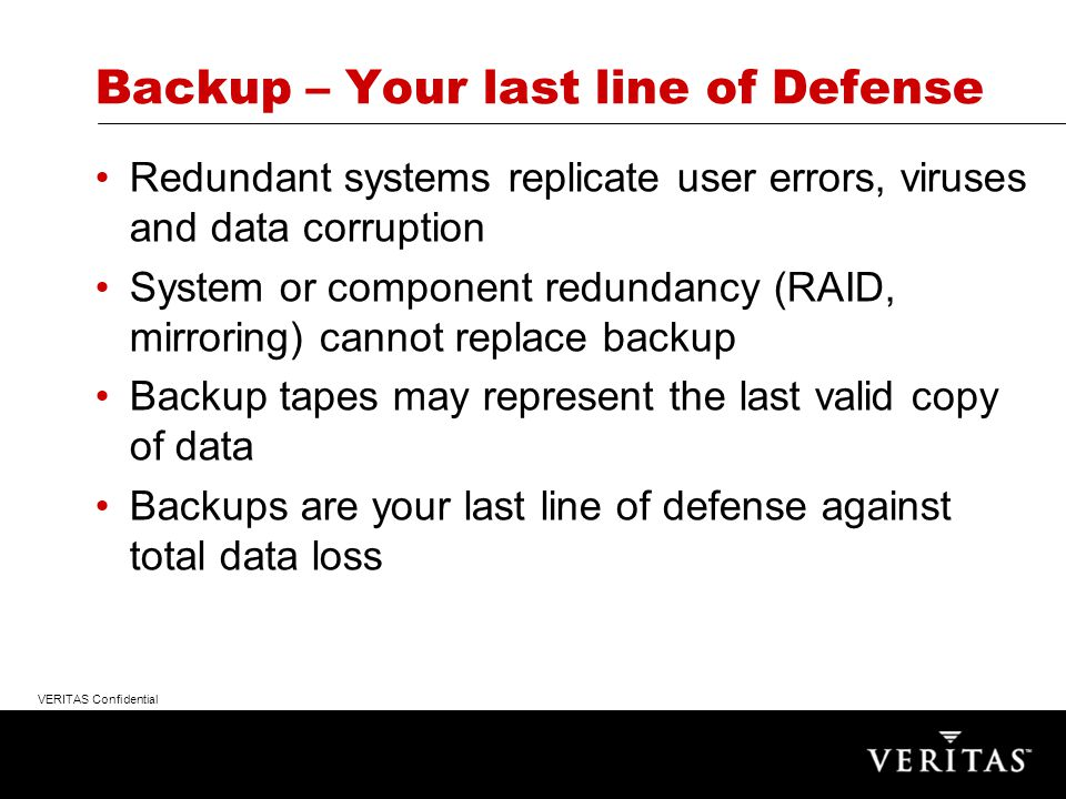 VERITAS Confidential Backup – Your last line of Defense Redundant systems replicate user errors, viruses and data corruption System or component redundancy (RAID, mirroring) cannot replace backup Backup tapes may represent the last valid copy of data Backups are your last line of defense against total data loss