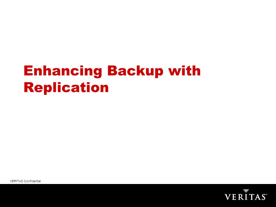 VERITAS Confidential Replicating the Backup Catalog server –Shave hours off a tape restore strategy –No need to re-catalog tapes –No need to rebuild the backup/restore server –Tape restores can begin immediately Backup Tape Copies Sent to Offsite Site ASite B Backup Clients Backup Master/Media Server Replicate Backup Catalogs Replication-enhanced Backup