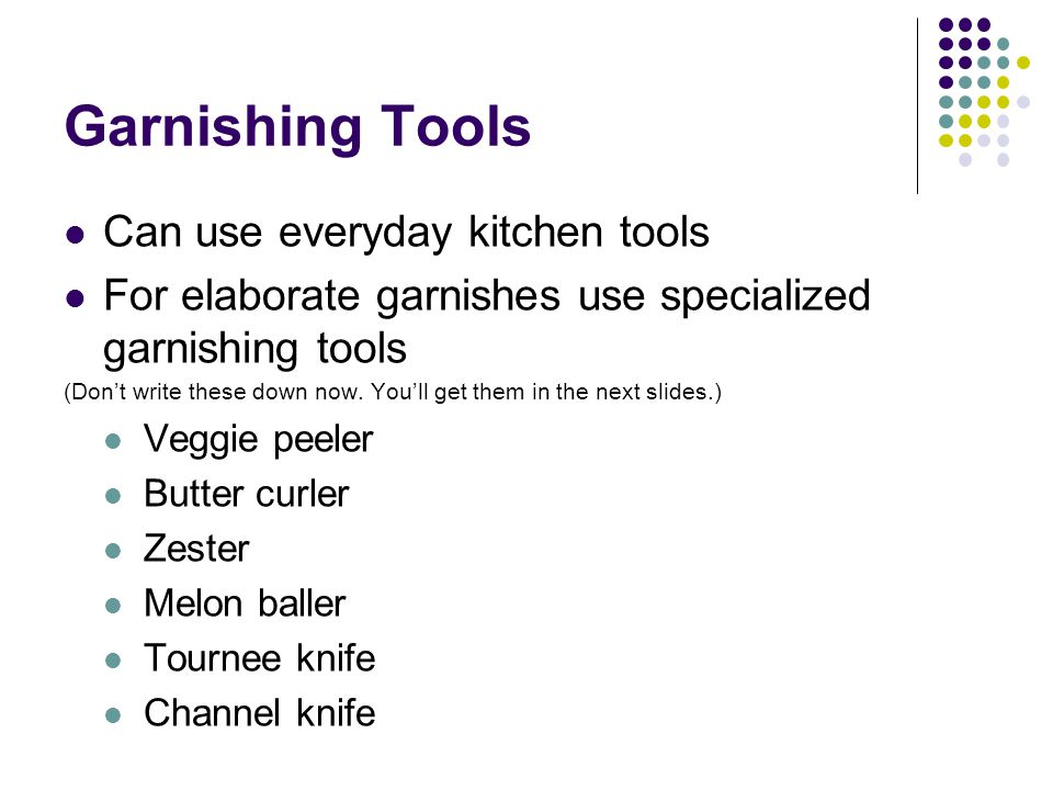 Garnishing Tools Can use everyday kitchen tools For elaborate garnishes use specialized garnishing tools (Don't write these down now. You'll get them