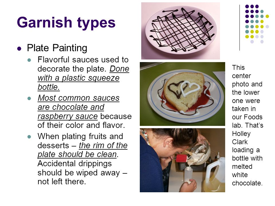 Garnish types Plate Painting Flavorful sauces used to decorate the plate. Done with a plastic squeeze bottle. Most common sauces are chocolate and ras